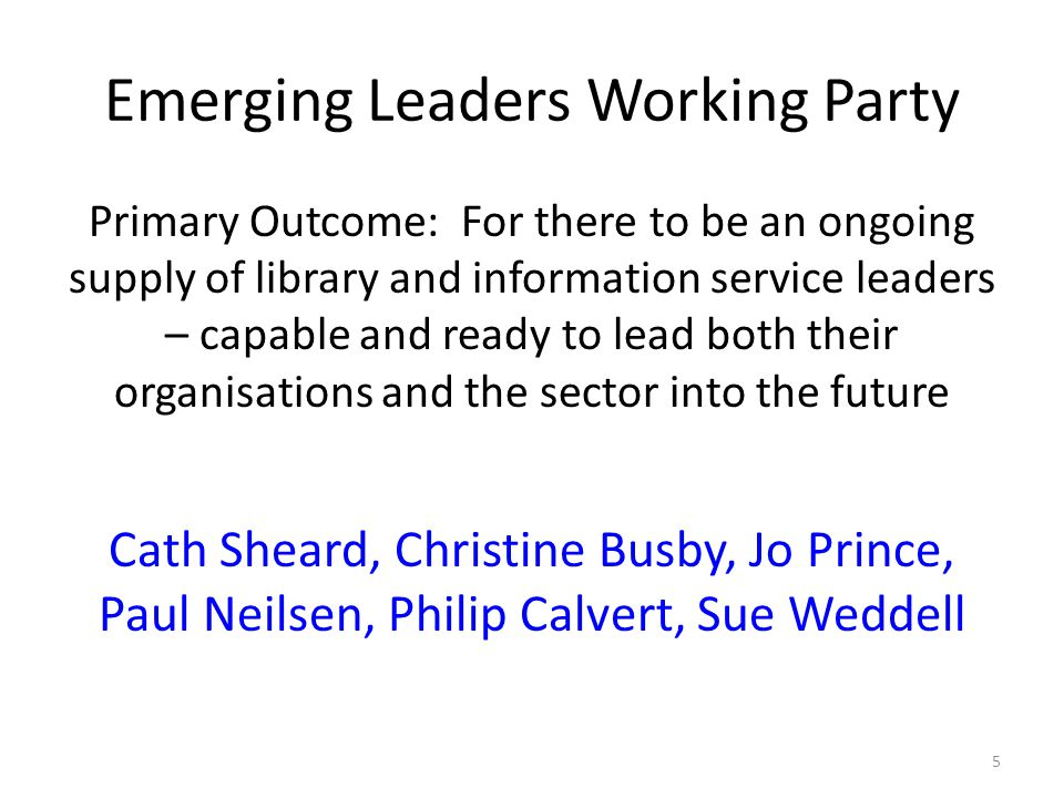 Emerging Leaders Working Party Primary Outcome: For there to be an ongoing supply of library and information service leaders – capable and ready to lead both their organisations and the sector into the future Cath Sheard, Christine Busby, Jo Prince, Paul Neilsen, Philip Calvert, Sue Weddell 5