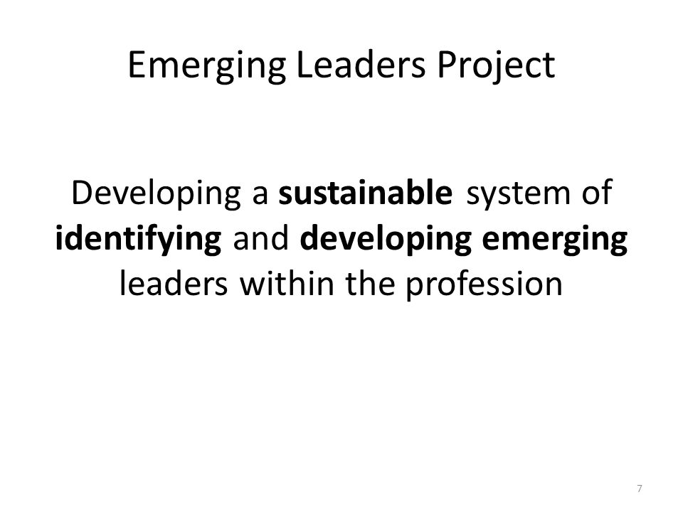 Emerging Leaders Project Developing a sustainable system of identifying and developing emerging leaders within the profession 7