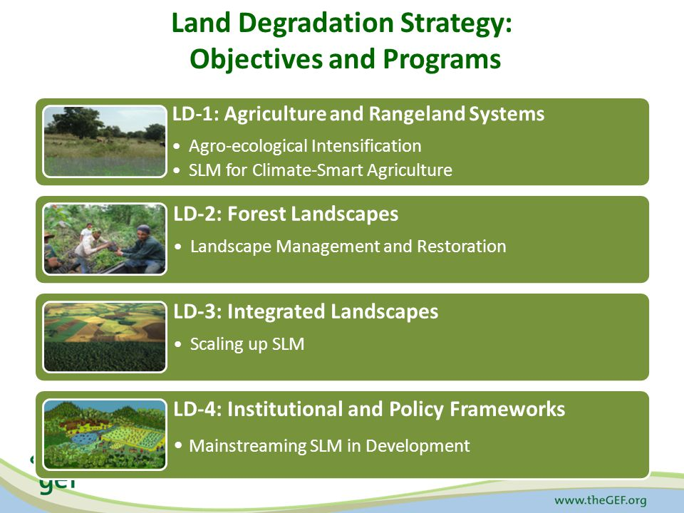 Land Degradation Strategy: Objectives and Programs LD-1: Agriculture and Rangeland Systems Agro-ecological Intensification SLM for Climate-Smart Agriculture LD-2: Forest Landscapes Landscape Management and Restoration LD-3: Integrated Landscapes Scaling up SLM LD-4: Institutional and Policy Frameworks Mainstreaming SLM in Development