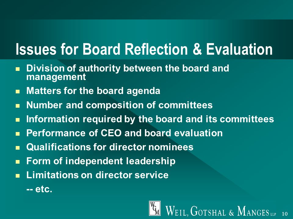 10 Issues for Board Reflection & Evaluation Division of authority between the board and management Matters for the board agenda Number and composition of committees Information required by the board and its committees Performance of CEO and board evaluation Qualifications for director nominees Form of independent leadership Limitations on director service -- etc.