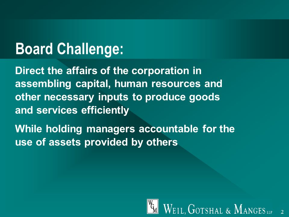2 Board Challenge: Direct the affairs of the corporation in assembling capital, human resources and other necessary inputs to produce goods and services efficiently While holding managers accountable for the use of assets provided by others