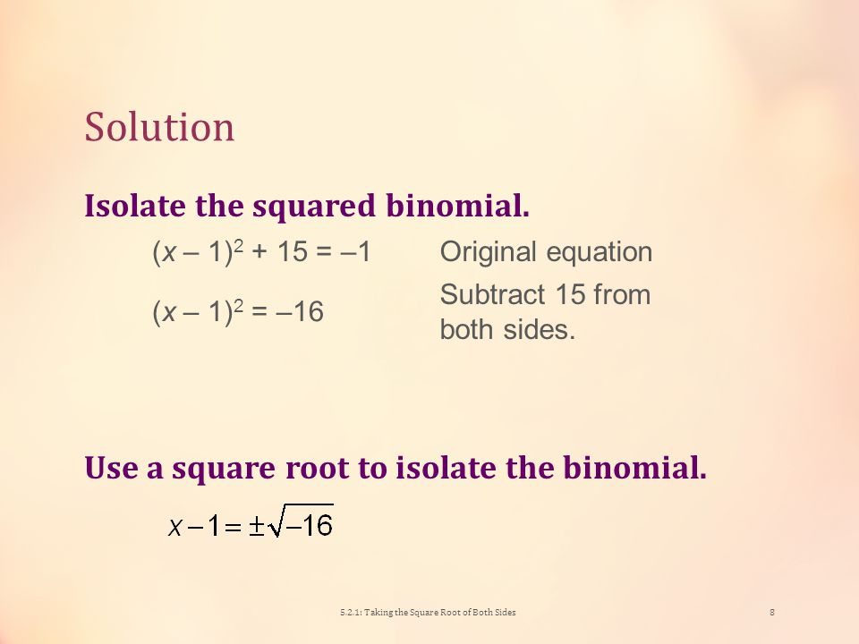 Practice # 1 Solve (x – 1) 2 + 15 = –1 for x. 5.2.1: Taking the Square Root of Both Sides7