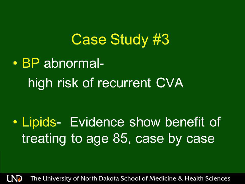 Case Study #3 BP abnormal- high risk of recurrent CVA Lipids- Evidence show benefit of treating to age 85, case by case