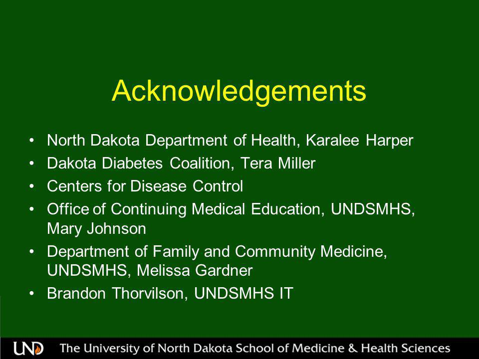Acknowledgements North Dakota Department of Health, Karalee Harper Dakota Diabetes Coalition, Tera Miller Centers for Disease Control Office of Continuing Medical Education, UNDSMHS, Mary Johnson Department of Family and Community Medicine, UNDSMHS, Melissa Gardner Brandon Thorvilson, UNDSMHS IT