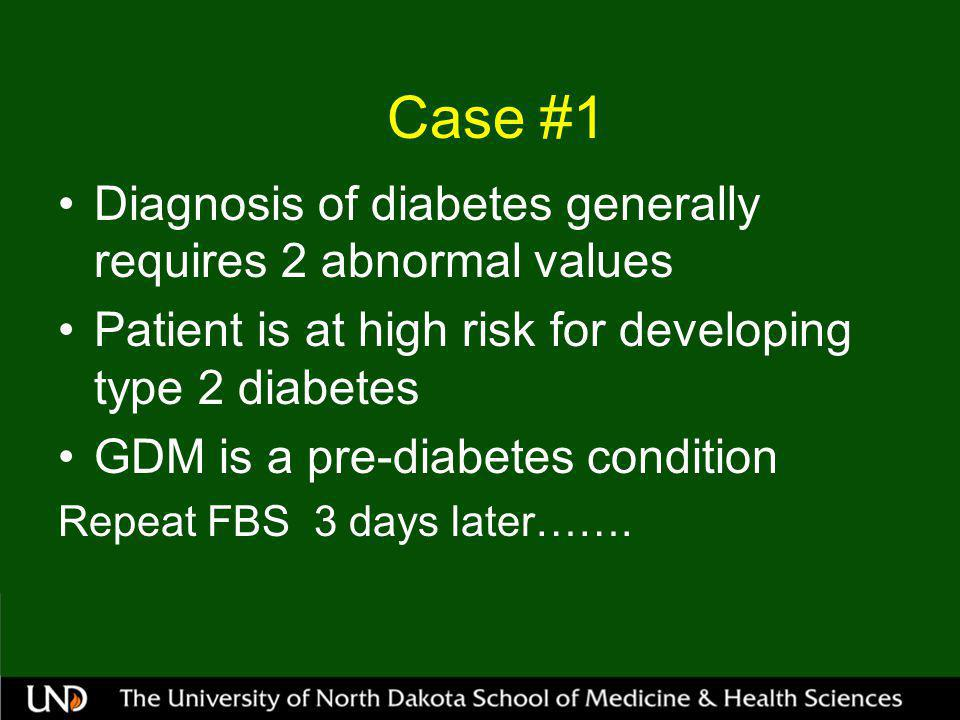 Case #1 Diagnosis of diabetes generally requires 2 abnormal values Patient is at high risk for developing type 2 diabetes GDM is a pre-diabetes condition Repeat FBS 3 days later…….