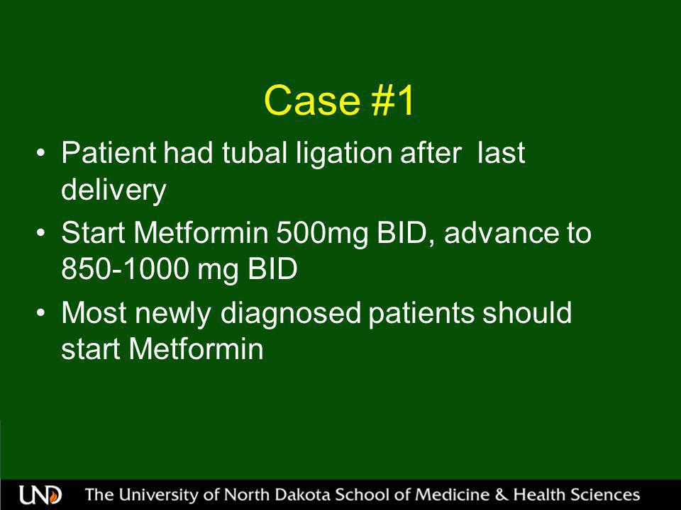 Case #1 Patient had tubal ligation after last delivery Start Metformin 500mg BID, advance to mg BID Most newly diagnosed patients should start Metformin