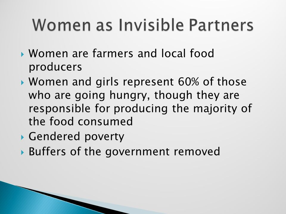  Women are farmers and local food producers  Women and girls represent 60% of those who are going hungry, though they are responsible for producing the majority of the food consumed  Gendered poverty  Buffers of the government removed