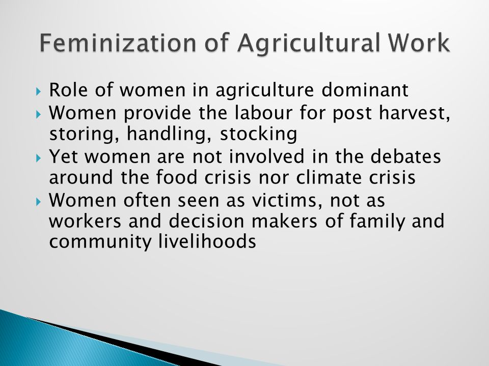  Role of women in agriculture dominant  Women provide the labour for post harvest, storing, handling, stocking  Yet women are not involved in the debates around the food crisis nor climate crisis  Women often seen as victims, not as workers and decision makers of family and community livelihoods