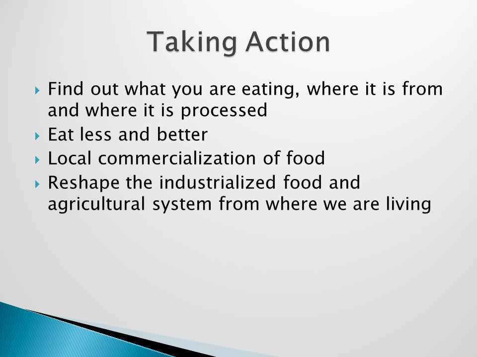  Find out what you are eating, where it is from and where it is processed  Eat less and better  Local commercialization of food  Reshape the industrialized food and agricultural system from where we are living