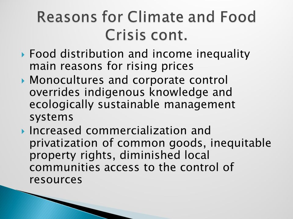  Food distribution and income inequality main reasons for rising prices  Monocultures and corporate control overrides indigenous knowledge and ecologically sustainable management systems  Increased commercialization and privatization of common goods, inequitable property rights, diminished local communities access to the control of resources