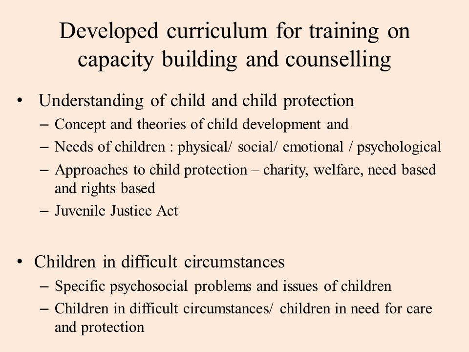 Developed curriculum for training on capacity building and counselling Understanding of child and child protection – Concept and theories of child development and – Needs of children : physical/ social/ emotional / psychological – Approaches to child protection – charity, welfare, need based and rights based – Juvenile Justice Act Children in difficult circumstances – Specific psychosocial problems and issues of children – Children in difficult circumstances/ children in need for care and protection