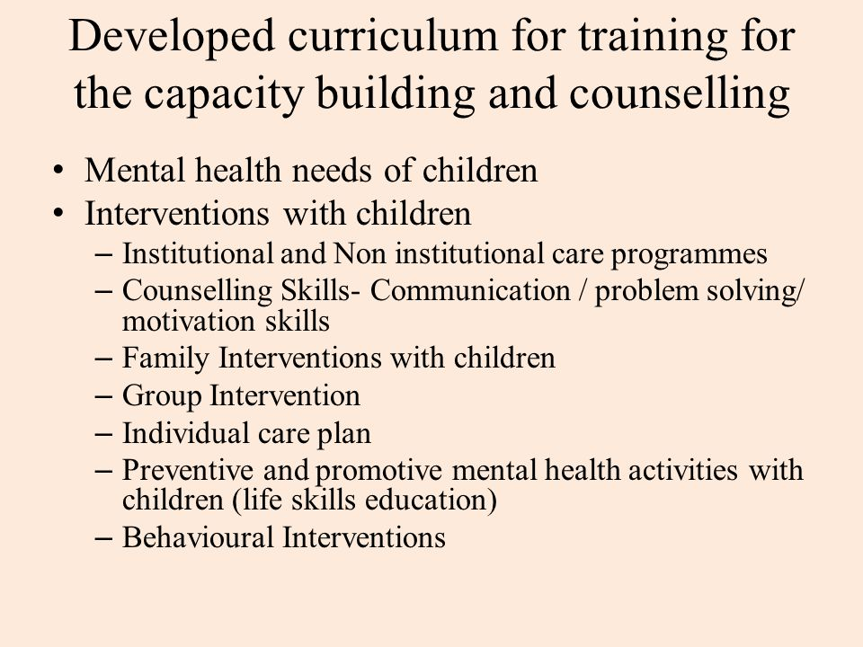 Developed curriculum for training for the capacity building and counselling Mental health needs of children Interventions with children – Institutional and Non institutional care programmes – Counselling Skills- Communication / problem solving/ motivation skills – Family Interventions with children – Group Intervention – Individual care plan – Preventive and promotive mental health activities with children (life skills education) – Behavioural Interventions