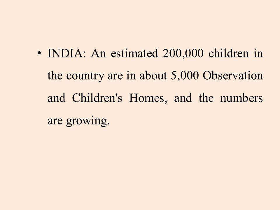 INDIA: An estimated 200,000 children in the country are in about 5,000 Observation and Children s Homes, and the numbers are growing.