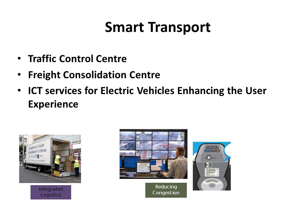 Smart Transport Traffic Control Centre Freight Consolidation Centre ICT services for Electric Vehicles Enhancing the User Experience Integrated Logistics