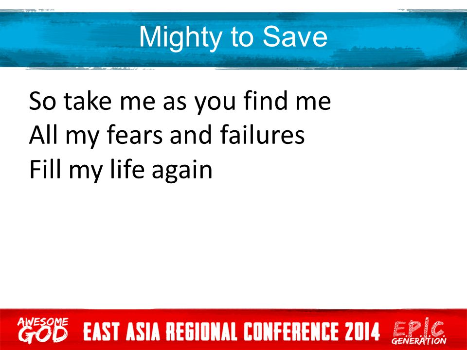 Mighty to Save So take me as you find me All my fears and failures Fill my life again