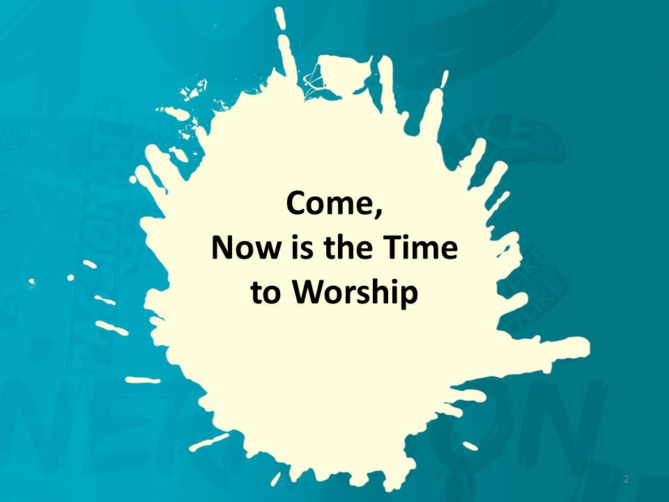 Come, Now is the Time to Worship 2