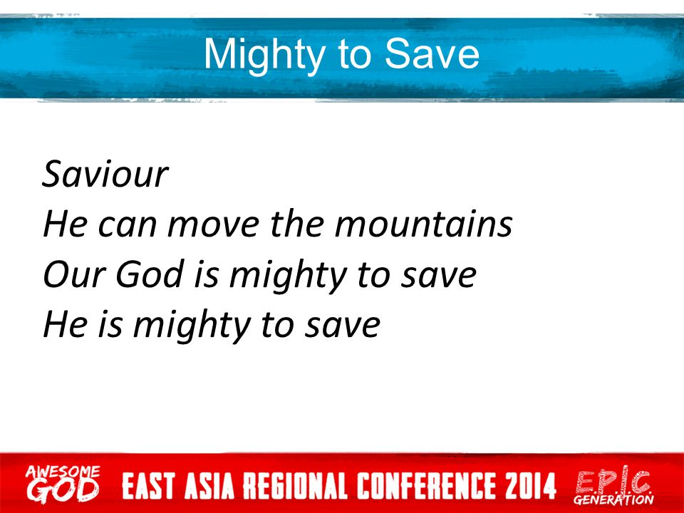 Mighty to Save Saviour He can move the mountains Our God is mighty to save He is mighty to save