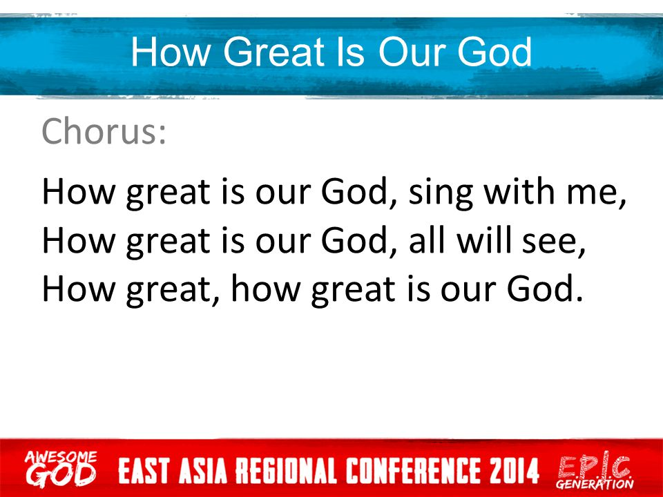 How Great Is Our God Chorus: How great is our God, sing with me, How great is our God, all will see, How great, how great is our God.