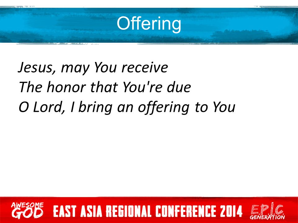 Offering Jesus, may You receive The honor that You re due O Lord, I bring an offering to You