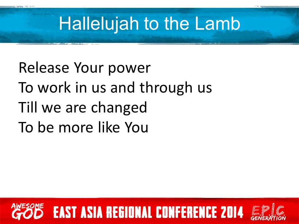 Hallelujah to the Lamb Release Your power To work in us and through us Till we are changed To be more like You