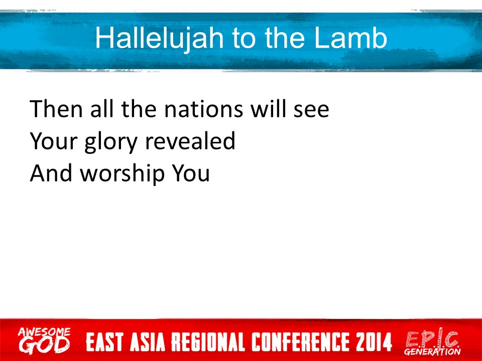 Hallelujah to the Lamb Then all the nations will see Your glory revealed And worship You
