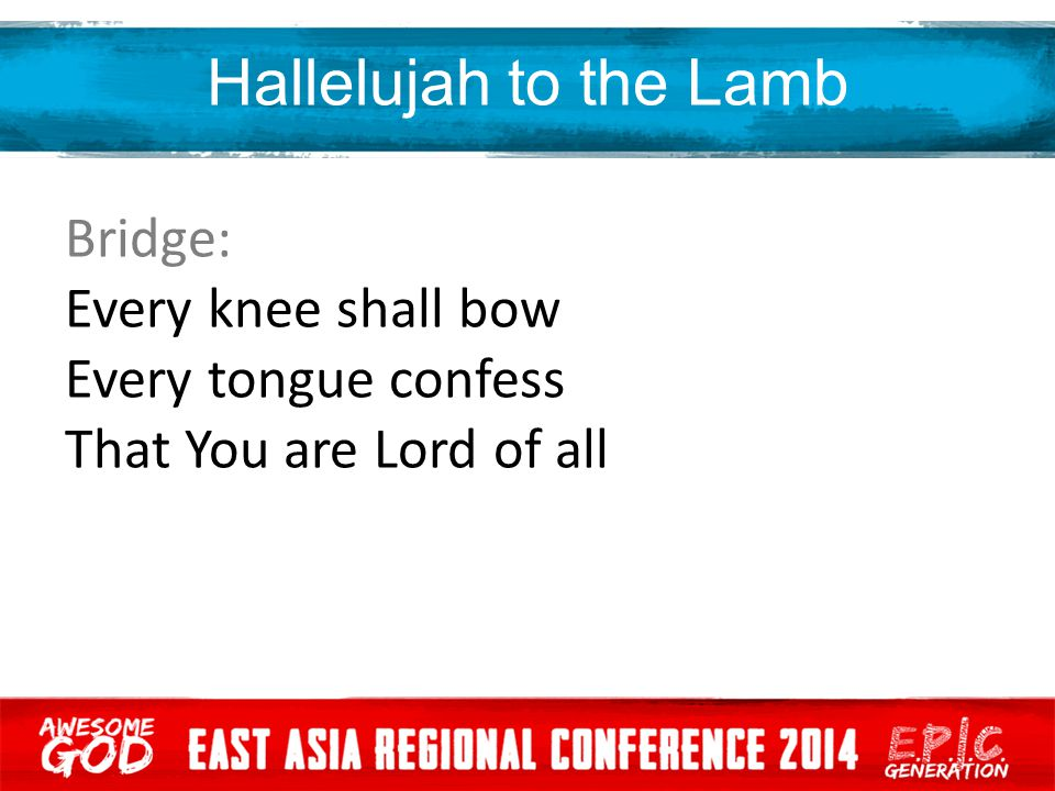 Hallelujah to the Lamb Bridge: Every knee shall bow Every tongue confess That You are Lord of all