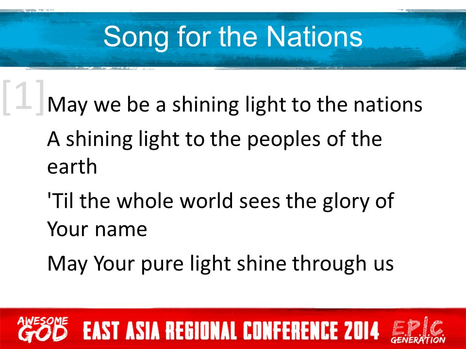 [1] Song for the Nations May we be a shining light to the nations A shining light to the peoples of the earth Til the whole world sees the glory of Your name May Your pure light shine through us