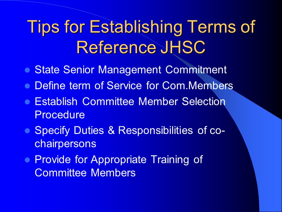 Tips for Establishing Terms of Reference JHSC State Senior Management Commitment Define term of Service for Com.Members Establish Committee Member Selection Procedure Specify Duties & Responsibilities of co- chairpersons Provide for Appropriate Training of Committee Members