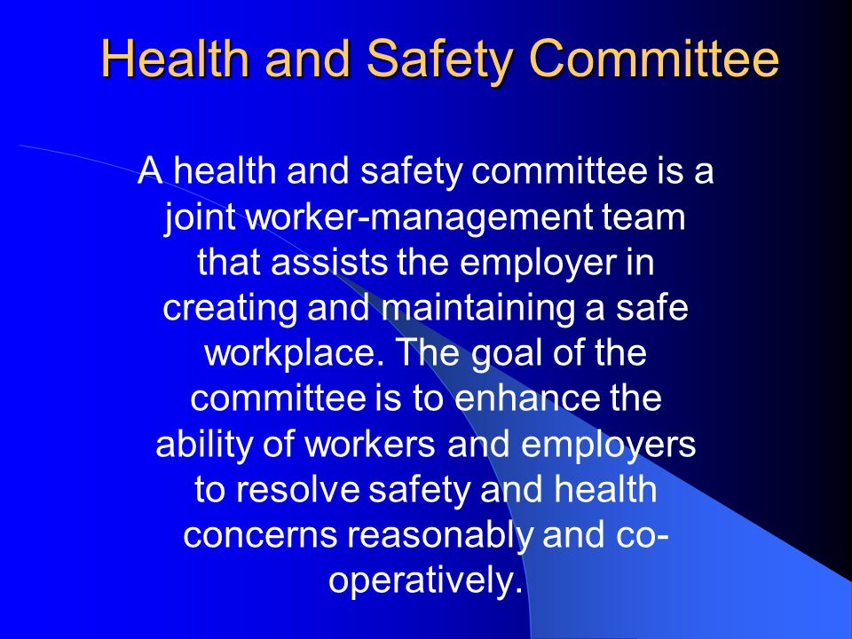 Health and Safety Committee A health and safety committee is a joint worker-management team that assists the employer in creating and maintaining a safe workplace.