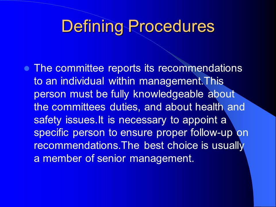 Defining Procedures The committee reports its recommendations to an individual within management.This person must be fully knowledgeable about the committees duties, and about health and safety issues.It is necessary to appoint a specific person to ensure proper follow-up on recommendations.The best choice is usually a member of senior management.