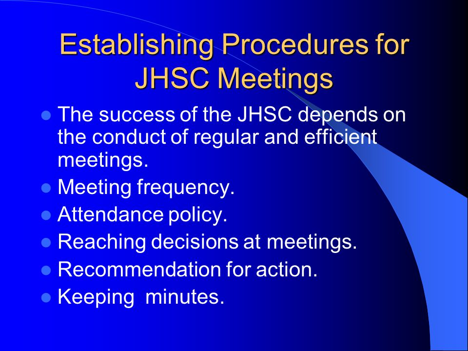Establishing Procedures for JHSC Meetings The success of the JHSC depends on the conduct of regular and efficient meetings.