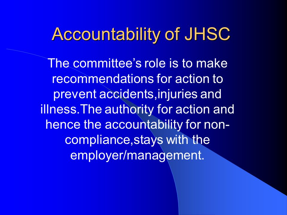 Accountability of JHSC The committee's role is to make recommendations for action to prevent accidents,injuries and illness.The authority for action and hence the accountability for non- compliance,stays with the employer/management.