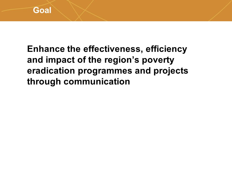 Farmers' organizations, policies and markets Goal Enhance the effectiveness, efficiency and impact of the region's poverty eradication programmes and projects through communication