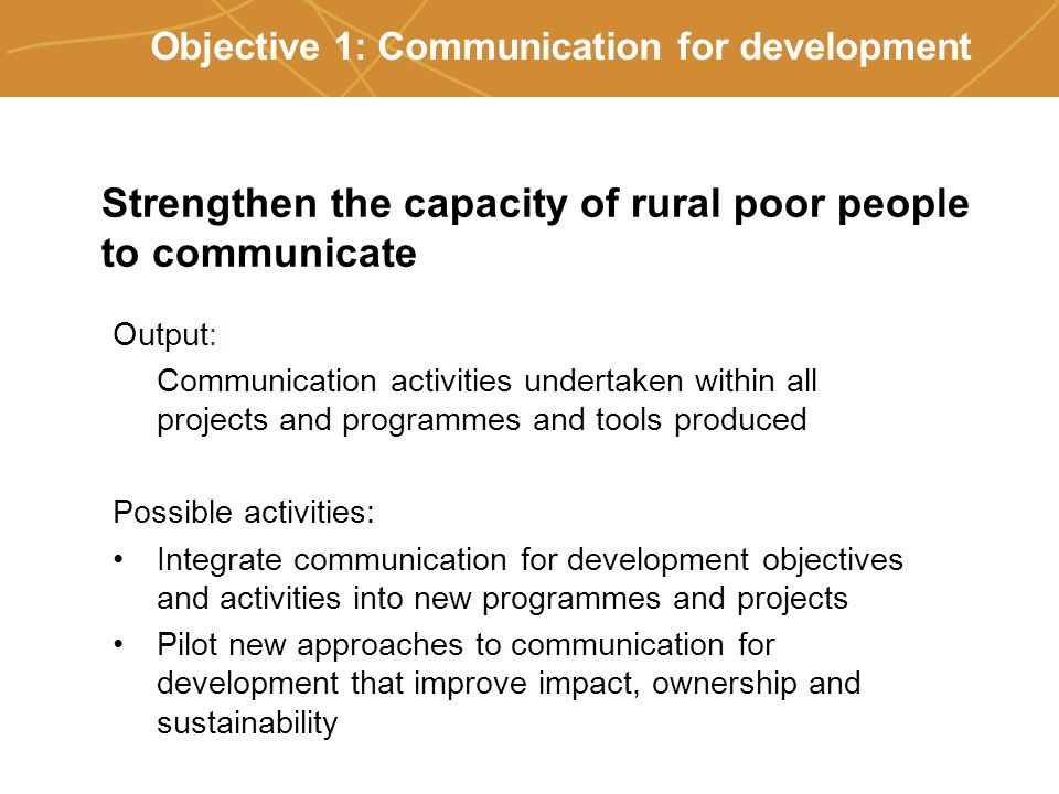 Farmers' organizations, policies and markets Objective 1: Communication for development Output: Communication activities undertaken within all projects and programmes and tools produced Possible activities: Integrate communication for development objectives and activities into new programmes and projects Pilot new approaches to communication for development that improve impact, ownership and sustainability Strengthen the capacity of rural poor people to communicate