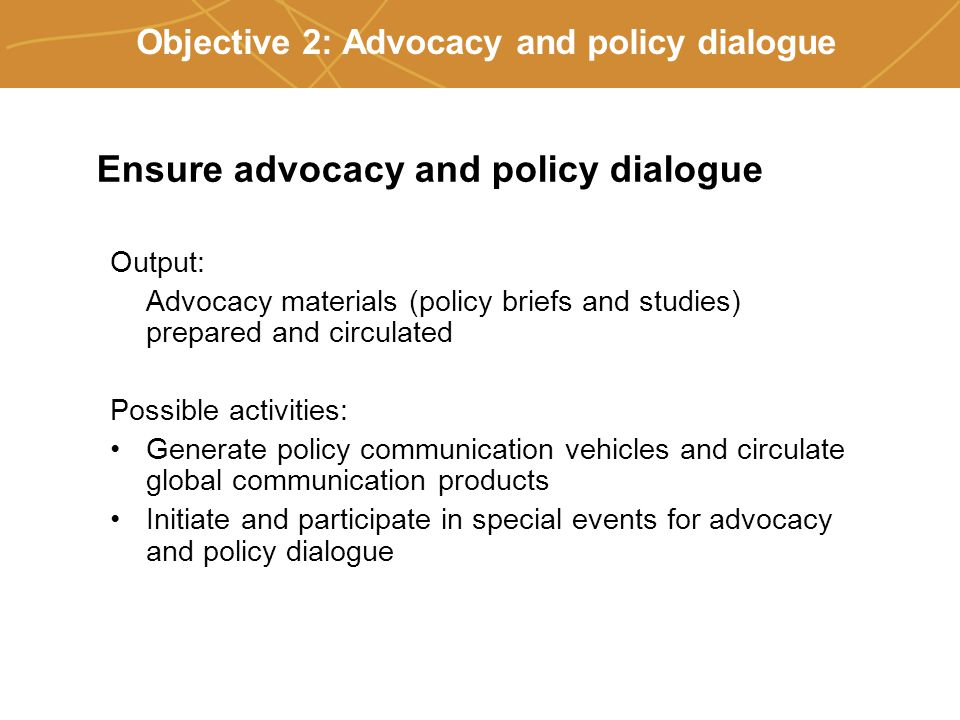 Farmers' organizations, policies and markets Objective 2: Advocacy and policy dialogue Ensure advocacy and policy dialogue Output: Advocacy materials (policy briefs and studies) prepared and circulated Possible activities: Generate policy communication vehicles and circulate global communication products Initiate and participate in special events for advocacy and policy dialogue