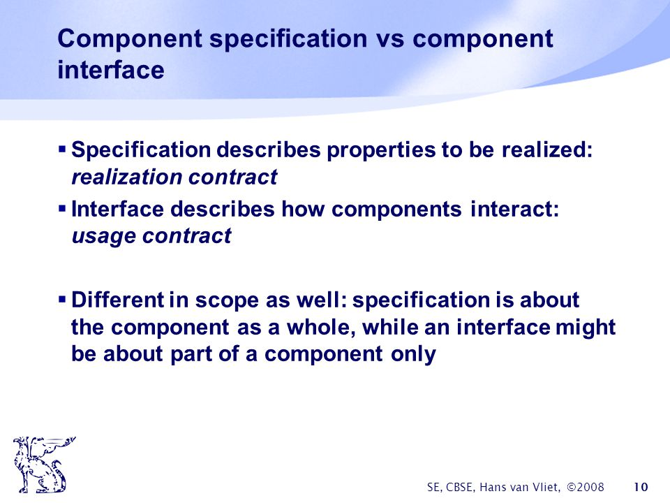 SE, CBSE, Hans van Vliet, © Component specification vs component interface  Specification describes properties to be realized: realization contract  Interface describes how components interact: usage contract  Different in scope as well: specification is about the component as a whole, while an interface might be about part of a component only