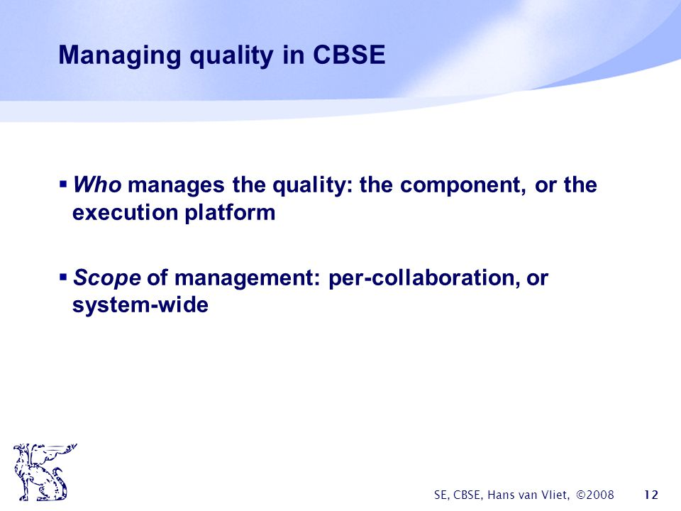 SE, CBSE, Hans van Vliet, © Managing quality in CBSE  Who manages the quality: the component, or the execution platform  Scope of management: per-collaboration, or system-wide