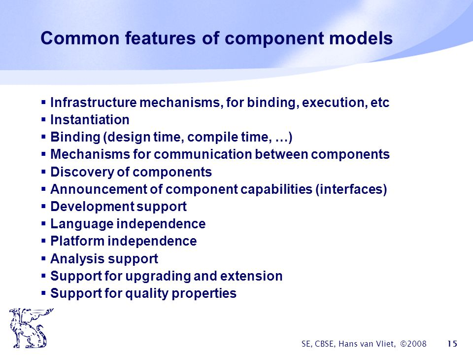 SE, CBSE, Hans van Vliet, © Common features of component models  Infrastructure mechanisms, for binding, execution, etc  Instantiation  Binding (design time, compile time, …)  Mechanisms for communication between components  Discovery of components  Announcement of component capabilities (interfaces)  Development support  Language independence  Platform independence  Analysis support  Support for upgrading and extension  Support for quality properties