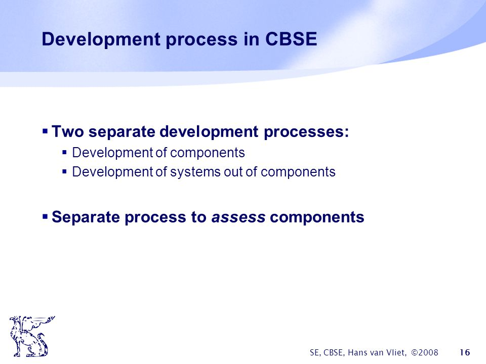 SE, CBSE, Hans van Vliet, © Development process in CBSE  Two separate development processes:  Development of components  Development of systems out of components  Separate process to assess components
