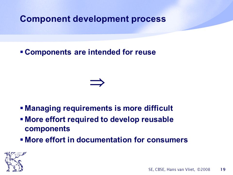 SE, CBSE, Hans van Vliet, © Component development process  Components are intended for reuse   Managing requirements is more difficult  More effort required to develop reusable components  More effort in documentation for consumers