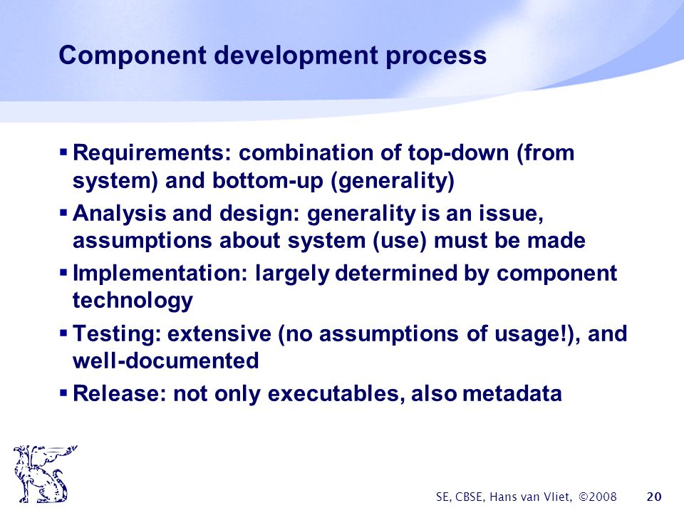 SE, CBSE, Hans van Vliet, © Component development process  Requirements: combination of top-down (from system) and bottom-up (generality)  Analysis and design: generality is an issue, assumptions about system (use) must be made  Implementation: largely determined by component technology  Testing: extensive (no assumptions of usage!), and well-documented  Release: not only executables, also metadata