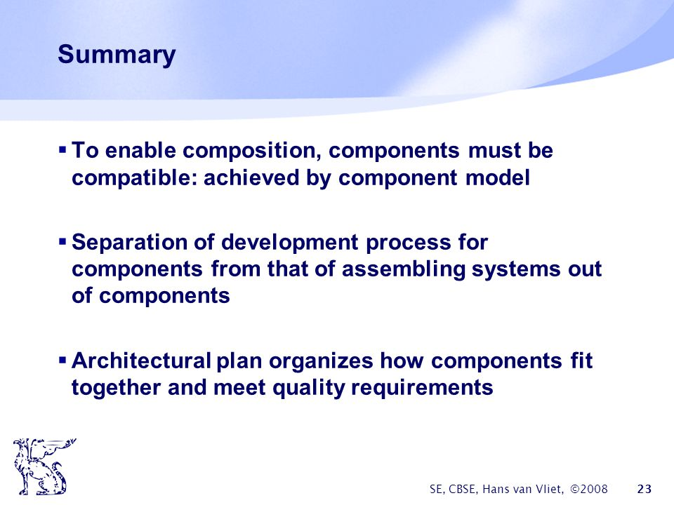 SE, CBSE, Hans van Vliet, © Summary  To enable composition, components must be compatible: achieved by component model  Separation of development process for components from that of assembling systems out of components  Architectural plan organizes how components fit together and meet quality requirements