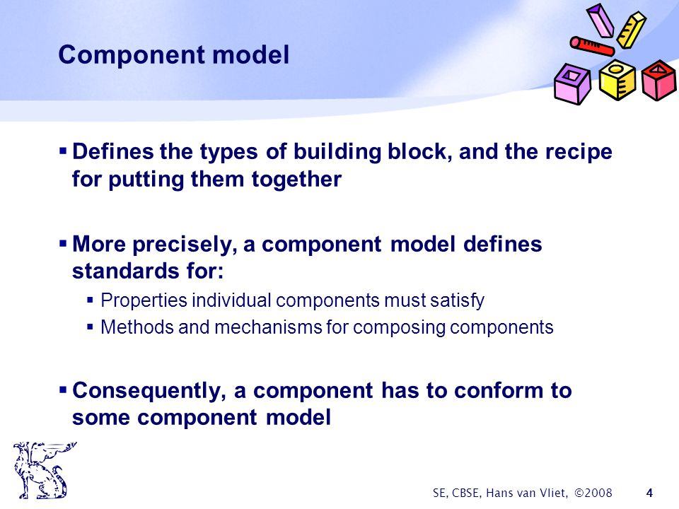 SE, CBSE, Hans van Vliet, © Component model  Defines the types of building block, and the recipe for putting them together  More precisely, a component model defines standards for:  Properties individual components must satisfy  Methods and mechanisms for composing components  Consequently, a component has to conform to some component model