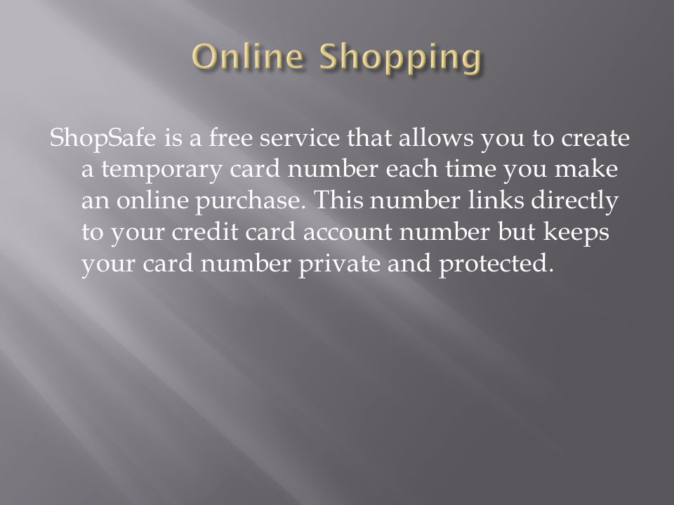 ShopSafe is a free service that allows you to create a temporary card number each time you make an online purchase.