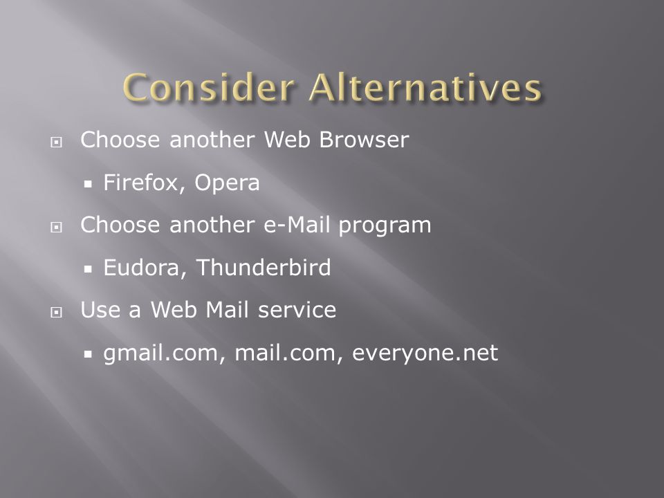  Choose another Web Browser  Firefox, Opera  Choose another  program  Eudora, Thunderbird  Use a Web Mail service  gmail.com, mail.com, everyone.net