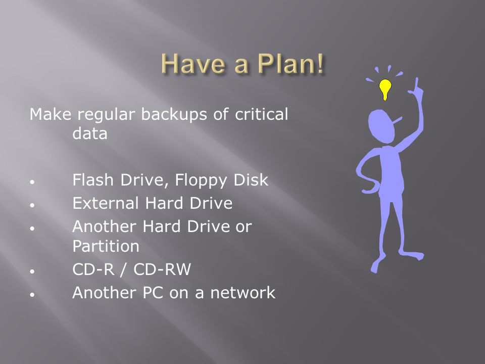 Make regular backups of critical data Flash Drive, Floppy Disk External Hard Drive Another Hard Drive or Partition CD-R / CD-RW Another PC on a network