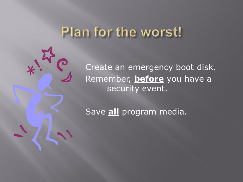 Create an emergency boot disk. Remember, before you have a security event. Save all program media.