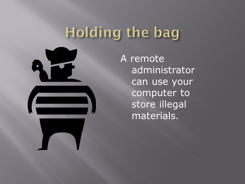A remote administrator can use your computer to store illegal materials.