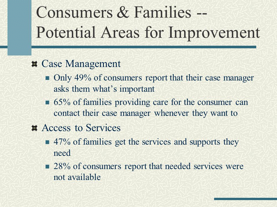 Consumers & Families -- Potential Areas for Improvement Case Management Only 49% of consumers report that their case manager asks them what's important 65% of families providing care for the consumer can contact their case manager whenever they want to Access to Services 47% of families get the services and supports they need 28% of consumers report that needed services were not available