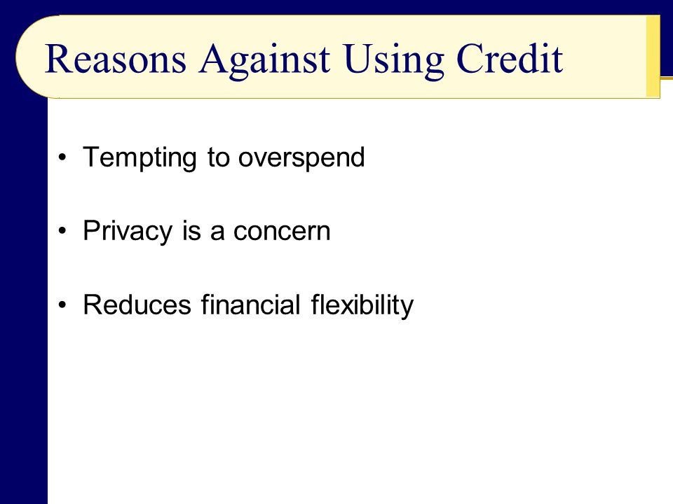 Tempting to overspend Privacy is a concern Reduces financial flexibility Reasons Against Using Credit
